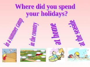 Where did you spend your holidays? in a summer camp in the country at home at th