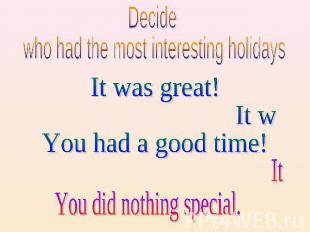 Decide who had the most interesting holidays. It was great! It was fun! You had