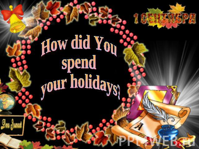 How did You spend your holidays?