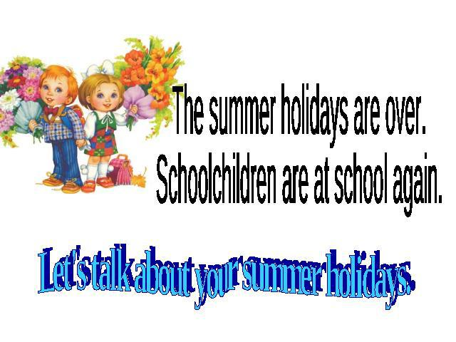 The summer holidays are over. Schoolchildren are at school again. Let's talk about your summer holidays.