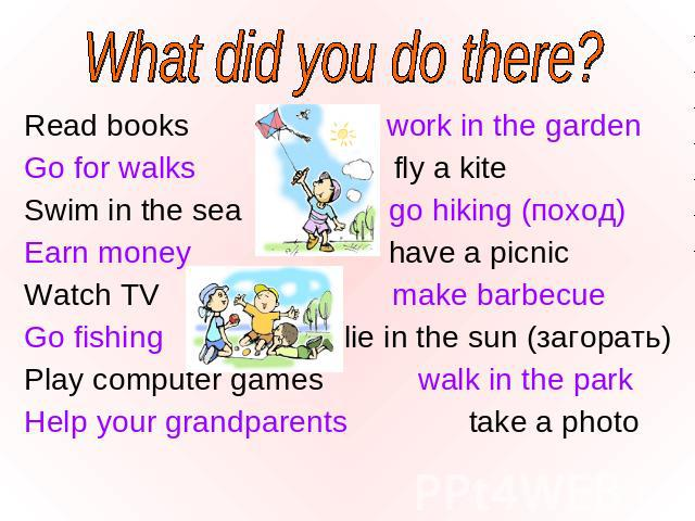 What did you do there? Read books work in the garden Read books work in the garden Go for walks fly a kite Swim in the sea go hiking (поход) Earn money have a picnic Watch TV make barbecue Go fishing lie in the sun (загорать) Play computer games wal…
