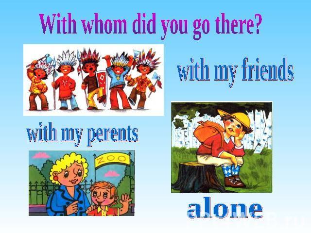 With whom did you go there? with my friends with my perents alone