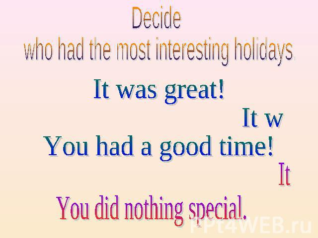 Decide who had the most interesting holidays. It was great! It was fun! You had a good time! It was boring. You did nothing special.