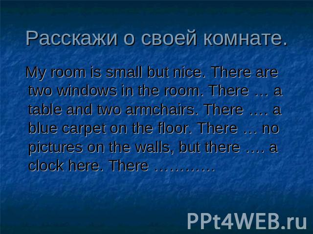 Расскажи о своей комнате. My room is small but nice. There are two windows in the room. There … a table and two armchairs. There …. a blue carpet on the floor. There … no pictures on the walls, but there …. a clock here. There …………