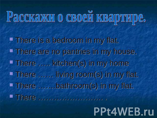 Расскажи о своей квартире. There is a bedroom in my flat. There are no pantries in my house. There ….. kitchen(s) in my home There …… living room(s) in my flat. There …….bathroom(s) in my flat. There ……………………. .