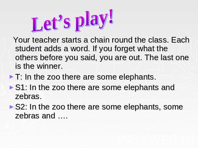 Let's play! Your teacher starts a chain round the class. Each student adds a word. If you forget what the others before you said, you are out. The last one is the winner. T: In the zoo there are some elephants. S1: In the zoo there are some elephant…