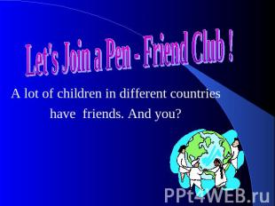 Let's Join a Pen - Friend Club ! A lot of children in different countries have f