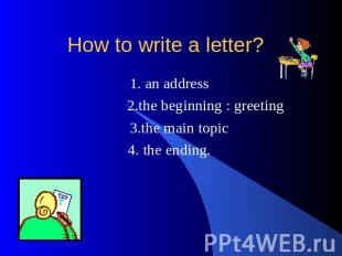 How to write a letter? 1. an address 2.the beginning : greeting 3.the main topic