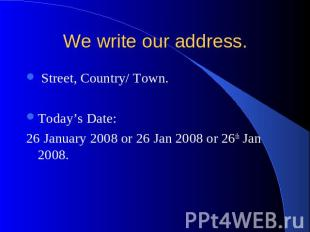 We write our address. Street, Country/ Town. Today's Date: 26 January 2008 or 26