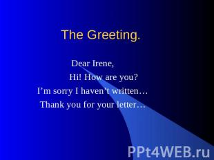 The Greeting. Dear Irene, Hi! How are you? I'm sorry I haven't written… Thank yo