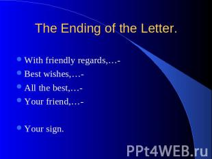 The Ending of the Letter. With friendly regards,…- Best wishes,…- All the best,…