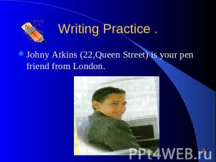 Writing Practice . Johny Atkins (22,Queen Street) is your pen friend from London