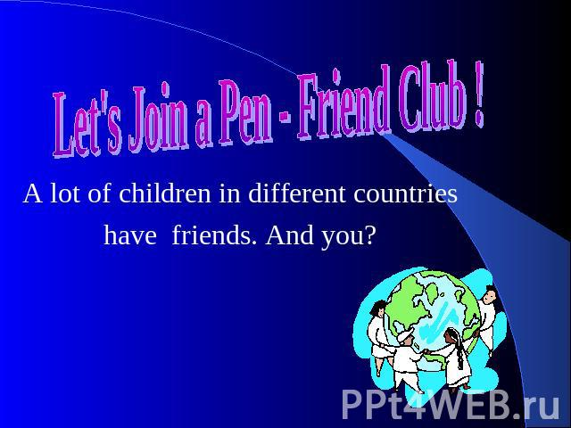 Let's Join a Pen - Friend Club ! A lot of children in different countries have friends. And you?