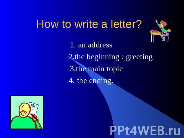 How to write a letter? 1. an address 2.the beginning : greeting 3.the main topic 4. the ending.