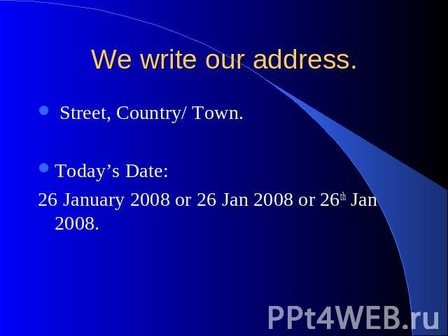 We write our address. Street, Country/ Town. Today's Date: 26 January 2008 or 26 Jan 2008 or 26th Jan 2008.