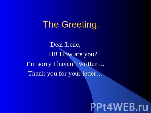 The Greeting. Dear Irene, Hi! How are you? I'm sorry I haven't written… Thank you for your letter…