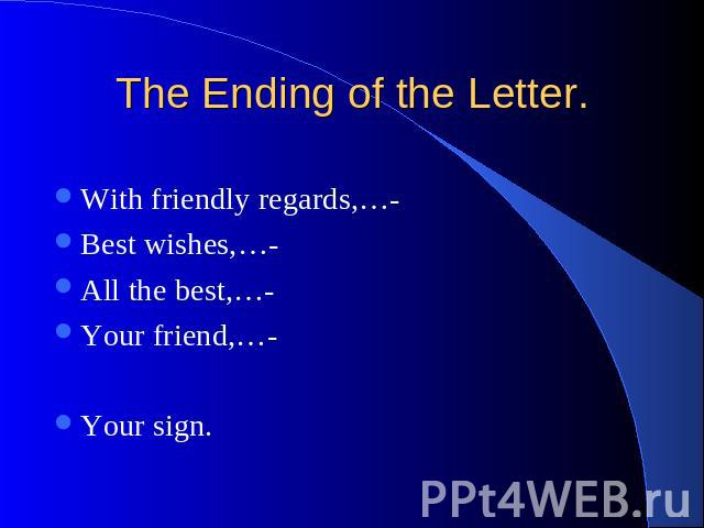 The Ending of the Letter. With friendly regards,…- Best wishes,…- All the best,…- Your friend,…- Your sign.