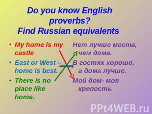 Do you know English proverbs?Find Russian equivalents My home is my castle East