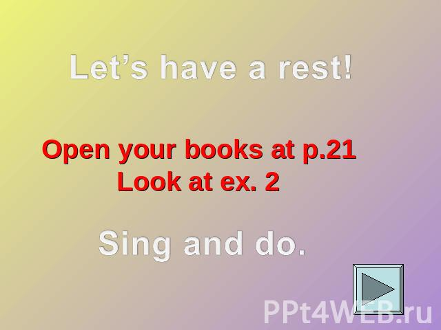 Let's have a rest! Open your books at p.21Look at ex. 2Sing and do.