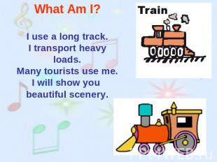 What Am I? I use a long track.I transport heavy loads.Many tourists use me.I wil