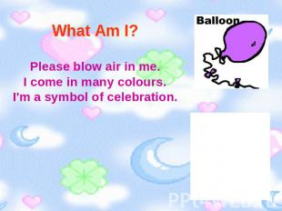 What Am I? Please blow air in me.I come in many colours.I'm a symbol of celebrat