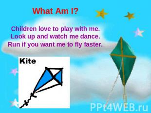What Am I? Children love to play with me.Look up and watch me dance.Run if you w