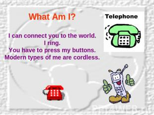 What Am I? I can connect you to the world.I ring.You have to press my buttons.Mo
