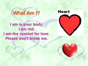 What Am I? I am in your body.I am red.I am the symbol for love.Please don't brea
