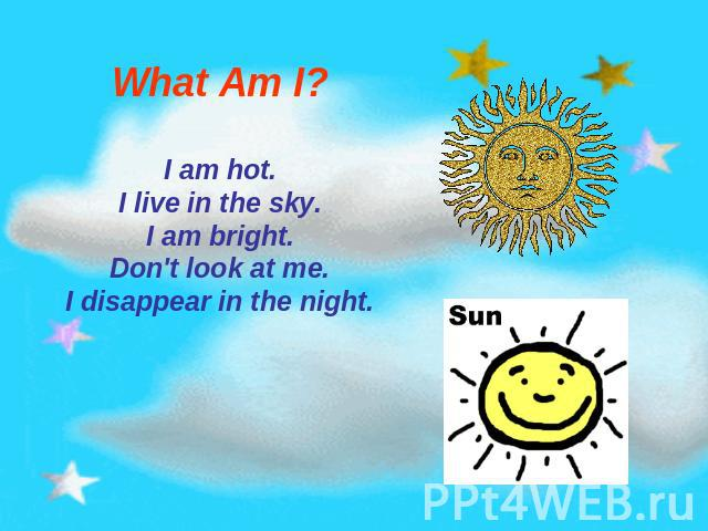What Am I? I am hot.I live in the sky.I am bright.Don't look at me.I disappear in the night.