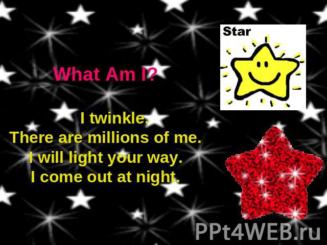 What Am I? I twinkle.There are millions of me.I will light your way.I come out at night.
