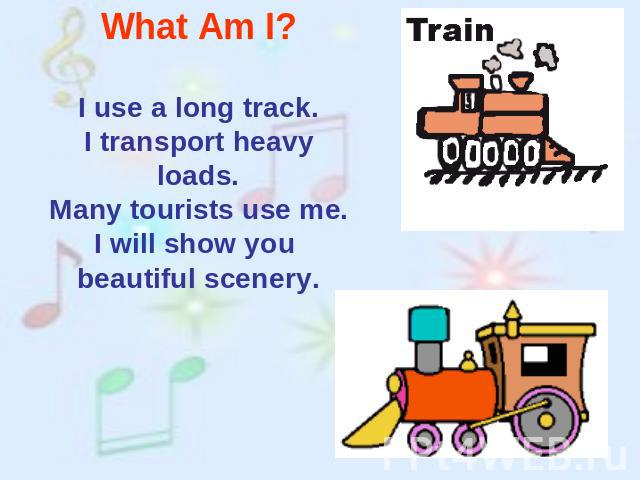 What Am I? I use a long track.I transport heavy loads.Many tourists use me.I will show you beautiful scenery.