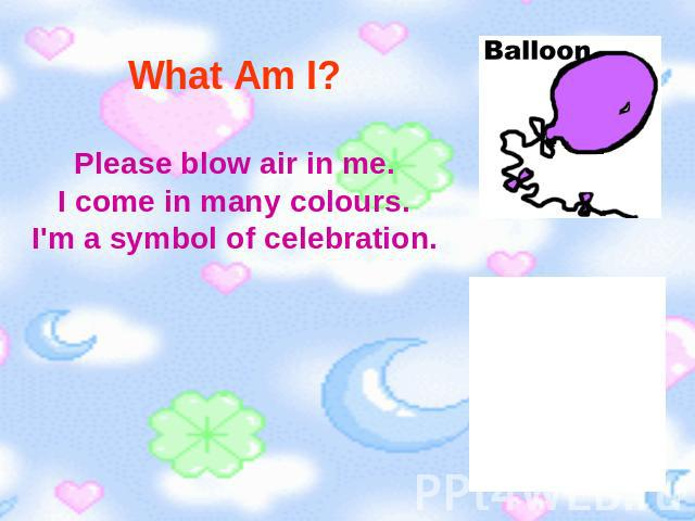 What Am I? Please blow air in me.I come in many colours.I'm a symbol of celebration.