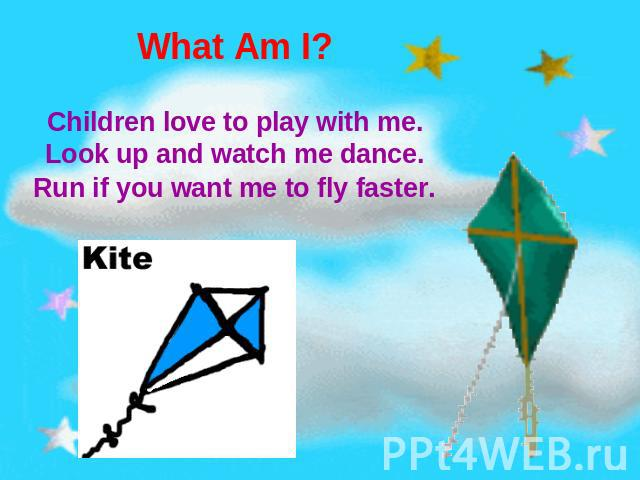 What Am I? Children love to play with me.Look up and watch me dance.Run if you want me to fly faster.