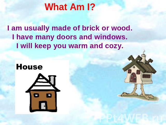 What Am I? I am usually made of brick or wood.I have many doors and windows.I will keep you warm and cozy.