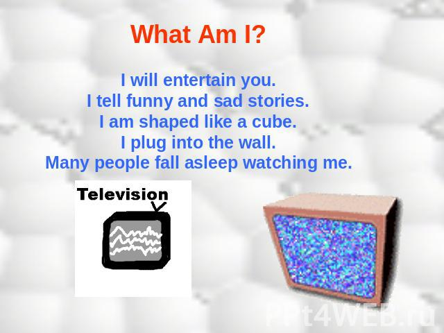What Am I? I will entertain you.I tell funny and sad stories.I am shaped like a cube.I plug into the wall.Many people fall asleep watching me.