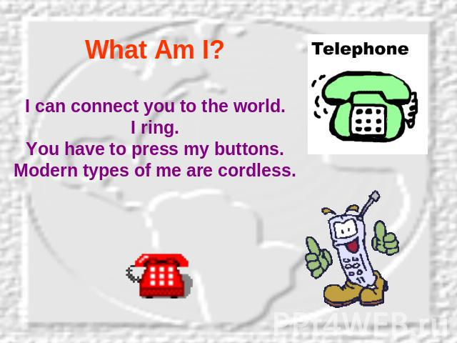What Am I? I can connect you to the world.I ring.You have to press my buttons.Modern types of me are cordless.