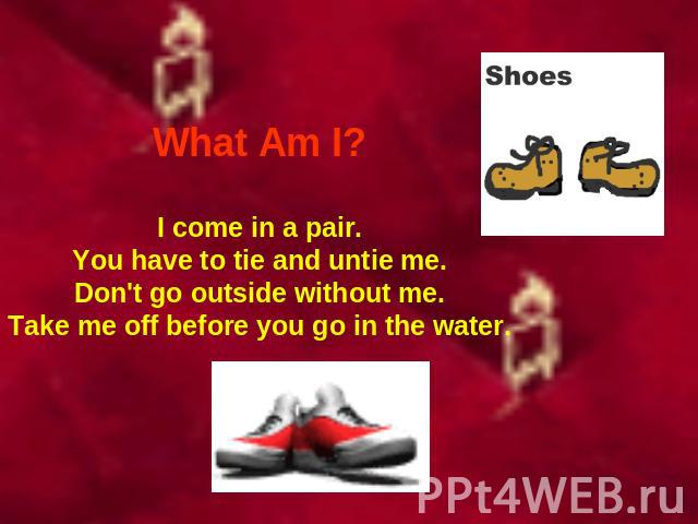 What Am I? I come in a pair.You have to tie and untie me.Don't go outside without me.Take me off before you go in the water.