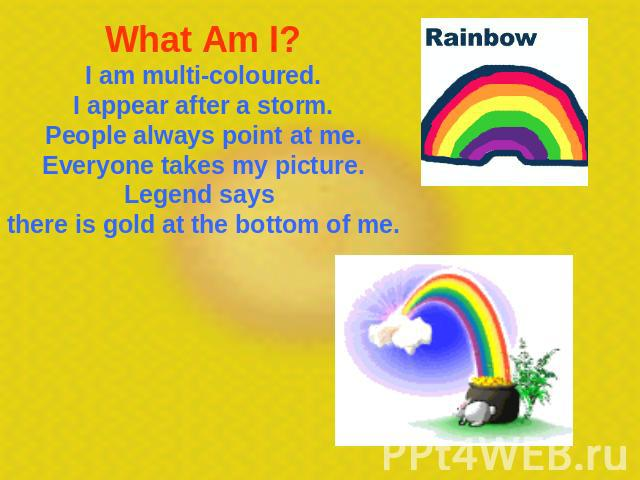 What Am I? I am multi-coloured.I appear after a storm.People always point at me.Everyone takes my picture.Legend says there is gold at the bottom of me.