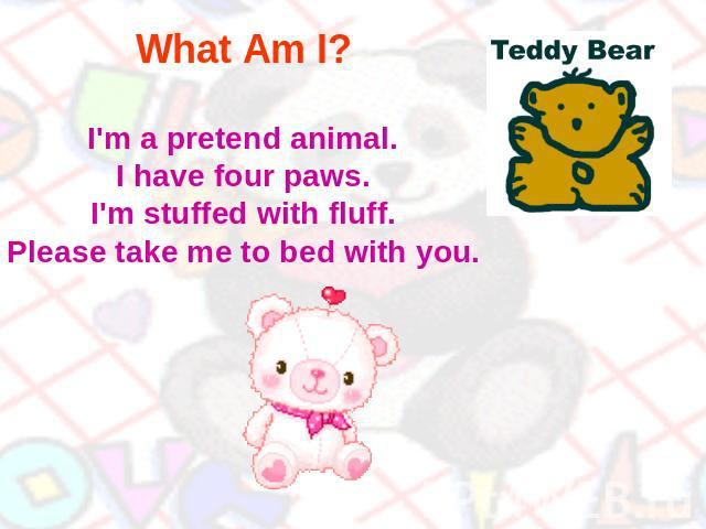 What Am I? I'm a pretend animal.I have four paws.I'm stuffed with fluff.Please take me to bed with you.