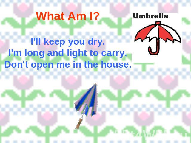 What Am I? I'll keep you dry.I'm long and light to carry.Don't open me in the house.