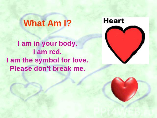 What Am I? I am in your body.I am red.I am the symbol for love.Please don't break me.