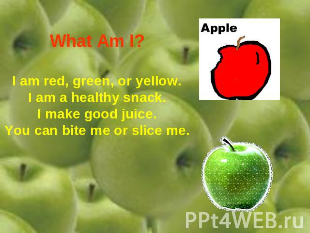 What Am I? I am red, green, or yellow.I am a healthy snack.I make good juice.You can bite me or slice me.