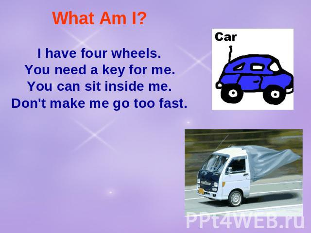 What Am I? I have four wheels.You need a key for me.You can sit inside me.Don't make me go too fast.