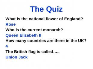 The Quiz What is the national flower of England? Rose Who is the current monarch