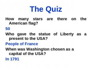 The Quiz How many stars are there on the American flag? 50 Who gave the statue o