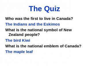 The Quiz Who was the first to live in Canada? The Indians and the Eskimos What i