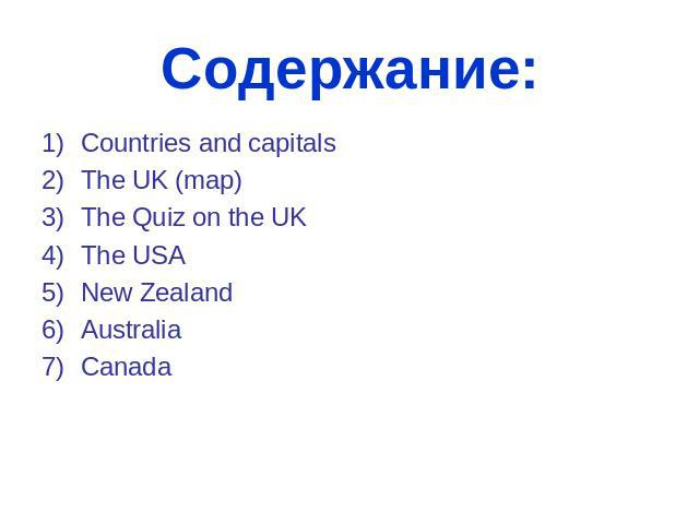 Содержание: Countries and capitals The UK (map) The Quiz on the UK The USA New Zealand Australia Canada