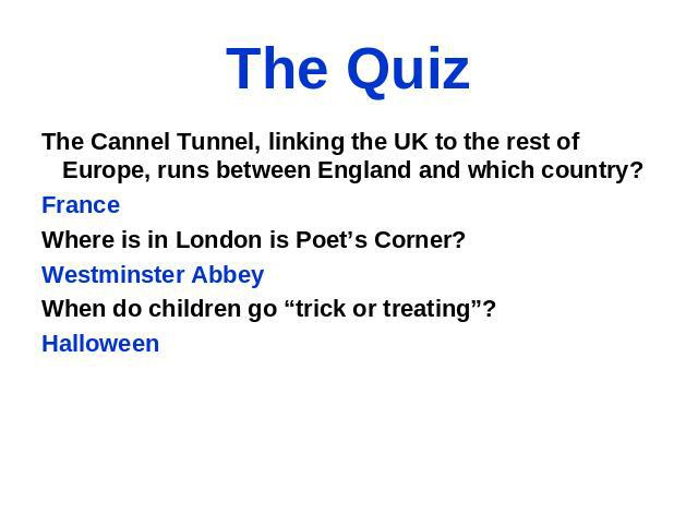 "The Quiz The Cannel Tunnel, linking the UK to the rest of Europe, runs between England and which country? France Where is in London is Poet's Corner? Westminster Abbey When do children go ""trick or treating""? Halloween"