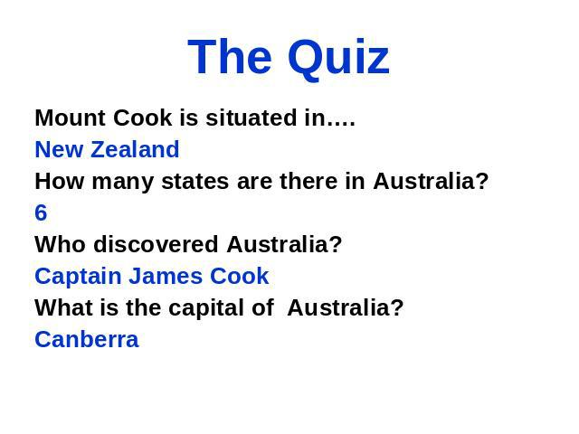 The Quiz Mount Cook is situated in…. New Zealand How many states are there in Australia? 6 Who discovered Australia? Captain James Cook What is the capital of Australia? Canberra