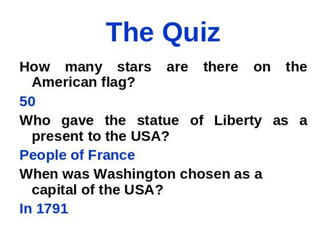 The Quiz How many stars are there on the American flag? 50 Who gave the statue of Liberty as a present to the USA? People of France When was Washington chosen as a capital of the USA? In 1791